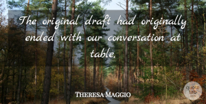 Theresa Maggio Quote About Conversation, Draft, Ended, Original, Originally: The Original Draft Had Originally...
