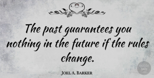 Future Quotes, Joel A. Barker Quote About Change, Future, Guarantees, Rules: The Past Guarantees You Nothing...