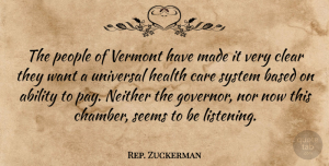 Rep. Zuckerman Quote About Ability, Based, Care, Clear, Health: The People Of Vermont Have...