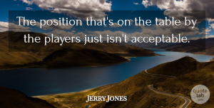 Jerry Jones Quote About Players, Position, Table: The Position Thats On The...