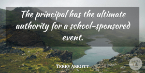 Terry Abbott Quote About Authority, Principal, Ultimate: The Principal Has The Ultimate...