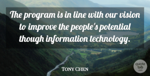 Tony Chen Quote About Improve, Information, Line, Potential, Program: The Program Is In Line...