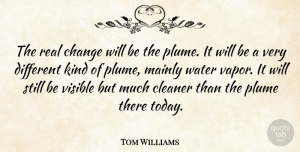 Tom Williams Quote About Change, Cleaner, Mainly, Visible, Water: The Real Change Will Be...
