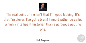Gorgeous Quotes, Niall Ferguson Quote About Good, Gorgeous, Highly, Historian, Point: The Real Point Of Me...