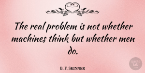 B. F. Skinner Quote About Real, Science, Technology: The Real Problem Is Not...