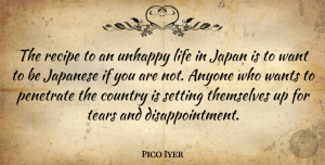 Pico Iyer Quote About Anyone, Country, Japan, Japanese, Life: The Recipe To An Unhappy...