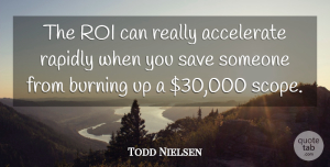 Todd Nielsen Quote About Accelerate, Burning, Rapidly, Save: The Roi Can Really Accelerate...