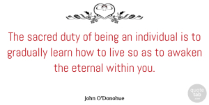 Awaken Quotes, John O'Donohue Quote About Awaken, Eternal, Gradually, Individual, Sacred: The Sacred Duty Of Being...
