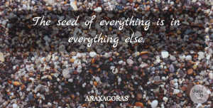 Anaxagoras Quote About undefined: The Seed Of Everything Is...