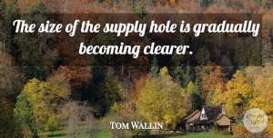 Tom Wallin Quote About Becoming, Gradually, Hole, Size, Supply: The Size Of The Supply...