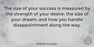 Inspiring Quotes, Robert Kiyosaki Quote About Strength, Inspiring, Dream: The Size Of Your Success...