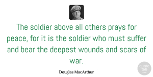 Military Quotes, Douglas MacArthur Quote About Peace, War, Military: The Soldier Above All Others...
