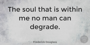 Men Quotes, Frederick Douglass Quote About Life, Being Yourself, Men: The Soul That Is Within...