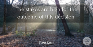Tony Iams Quote About High, Outcome, Stakes: The Stakes Are High For...
