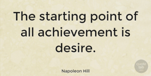 Inspirational Quotes, Napoleon Hill Quote About Inspirational, Success, Motivation: The Starting Point Of All...