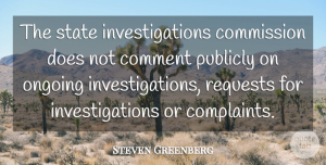 Steven Greenberg Quote About Comment, Commission, Complaints And Complaining, Ongoing, Publicly: The State Investigations Commission Does...
