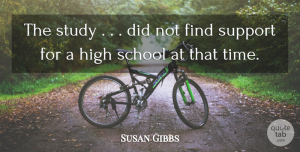 Susan Gibbs Quote About High, School, Study, Support: The Study Did Not Find...