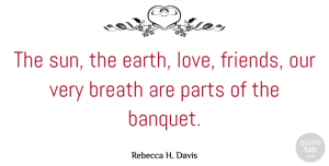 Rebecca H. Davis Quote About Breath, Parts: The Sun The Earth Love...