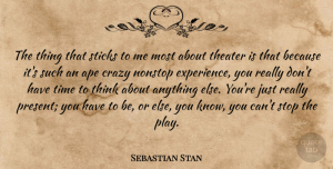 Sebastian Stan Quote About Ape, Experience, Nonstop, Sticks, Theater: The Thing That Sticks To...