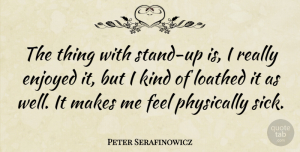 Peter Serafinowicz Quote About Sick, Kind, Feels: The Thing With Stand Up...