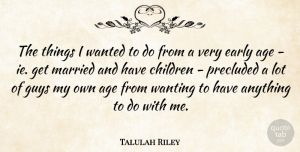 Talulah Riley Quote About Age, Children, Guys, Wanting: The Things I Wanted To...