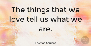 Love Quotes, Thomas Aquinas Quote About Love, Christian, Greatness: The Things That We Love...
