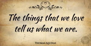 Greatness Quotes, Thomas Aquinas Quote About Love, Christian, Greatness: The Things That We Love...