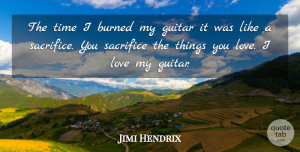 Love Quotes, Jimi Hendrix Quote About Love, Music, Sacrifice: The Time I Burned My...
