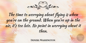 Success Quotes, Denzel Washington Quote About Life, Success, Faith: The Time To Worrying About...