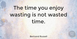Happiness Quotes, Bertrand Russell Quote About Inspirational, Life, Happiness: The Time You Enjoy Wasting...