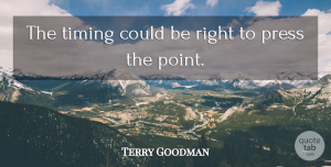 Terry Goodman Quote About Press, Timing: The Timing Could Be Right...