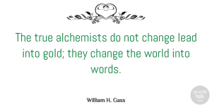 Writing Quotes, William H. Gass Quote About Book, Kids, Writing: The True Alchemists Do Not...