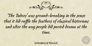Annabelle Wallis Quote About Alter, Classical, Historians, People, Period: The Tudors Was Ground Breaking...