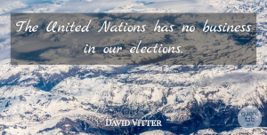 United Nations Quotes, David Vitter Quote About Business, Election, United Nations: The United Nations Has No...