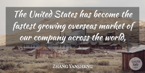 Zhang Yansheng Quote About Across, Company, Fastest, Growing, Market: The United States Has Become...