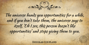 Opportunity Quotes, Douglas Coupland Quote About Opportunity, Hands, Giving: The Universe Hands You Opportunities...
