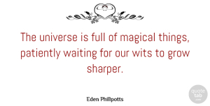Eden Phillpotts Quote About English Novelist, Full, Grow, Magic, Patiently: The Universe Is Full Of...