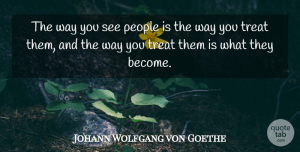 People Quotes, Johann Wolfgang von Goethe Quote About People, Way, Treats: The Way You See People...