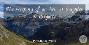 Publilius Syrus Quote About Happiness, Laughter, Joy: The Weeping Of An Heir...