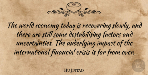 Impact Quotes, Hu Jintao Quote About Economy Today, Impact, World: The World Economy Today Is...