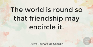 Friendship Quotes, Pierre Teilhard de Chardin Quote About Friendship, Funny Friend, Cute Best Friend: The World Is Round So...
