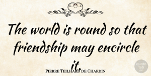 Pierre Teilhard de Chardin Quote About Friendship, Funny Friend, Cute Best Friend: The World Is Round So...