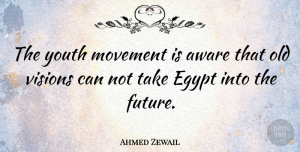 Future Quotes, Ahmed Zewail Quote About Aware, Egypt, Future, Movement, Visions: The Youth Movement Is Aware...
