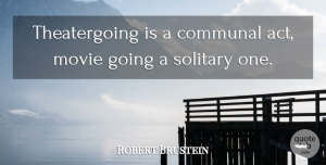Robert Brustein Quote About Communal, Solitary: Theatergoing Is A Communal Act...