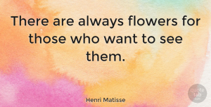 Henri Matisse Quote About Positive, Beautiful, Art: There Are Always Flowers For...