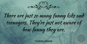 Vanessa Bayer Quote About Teenager, Kids, Funny Kid: There Are Just So Many...