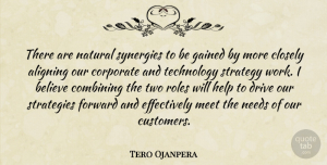 Tero Ojanpera Quote About Believe, Closely, Combining, Corporate, Drive: There Are Natural Synergies To...