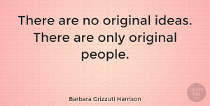 People Quotes, Barbara Grizzuti Harrison Quote About Ideas, People, Original Ideas: There Are No Original Ideas...