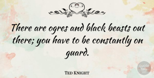 Ted Knight Quote About Black, Beast: There Are Ogres And Black...