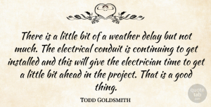 Todd Goldsmith Quote About Ahead, Bit, Conduit, Continuing, Delay: There Is A Little Bit...